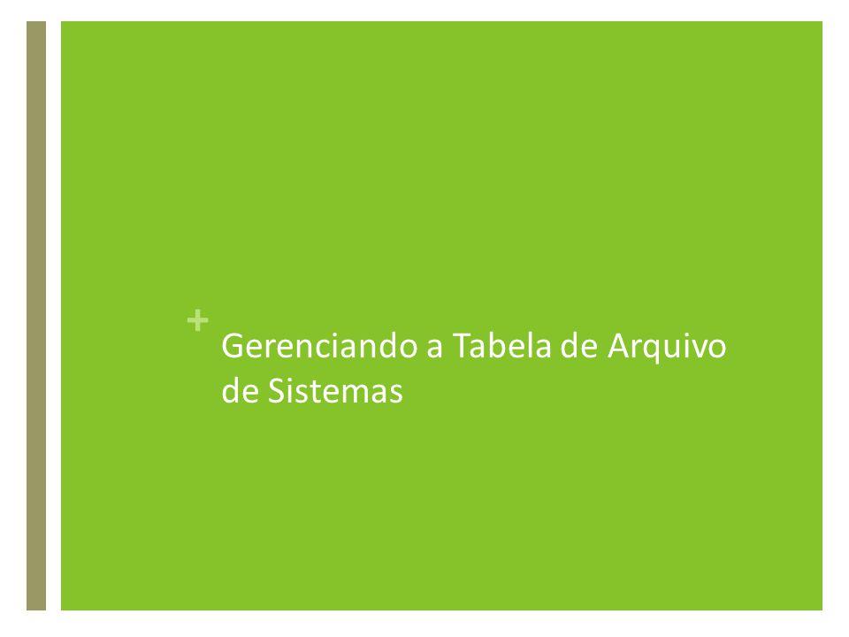 + Gerenciando a Tabela de Arquivo de Sistemas
