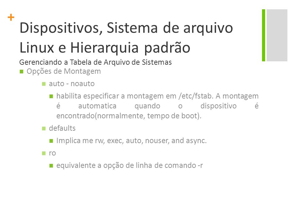 + Dispositivos, Sistema de arquivo Linux e Hierarquia padrão Gerenciando a Tabela de Arquivo de Sistemas Opções de Montagem auto - noauto habilita esp