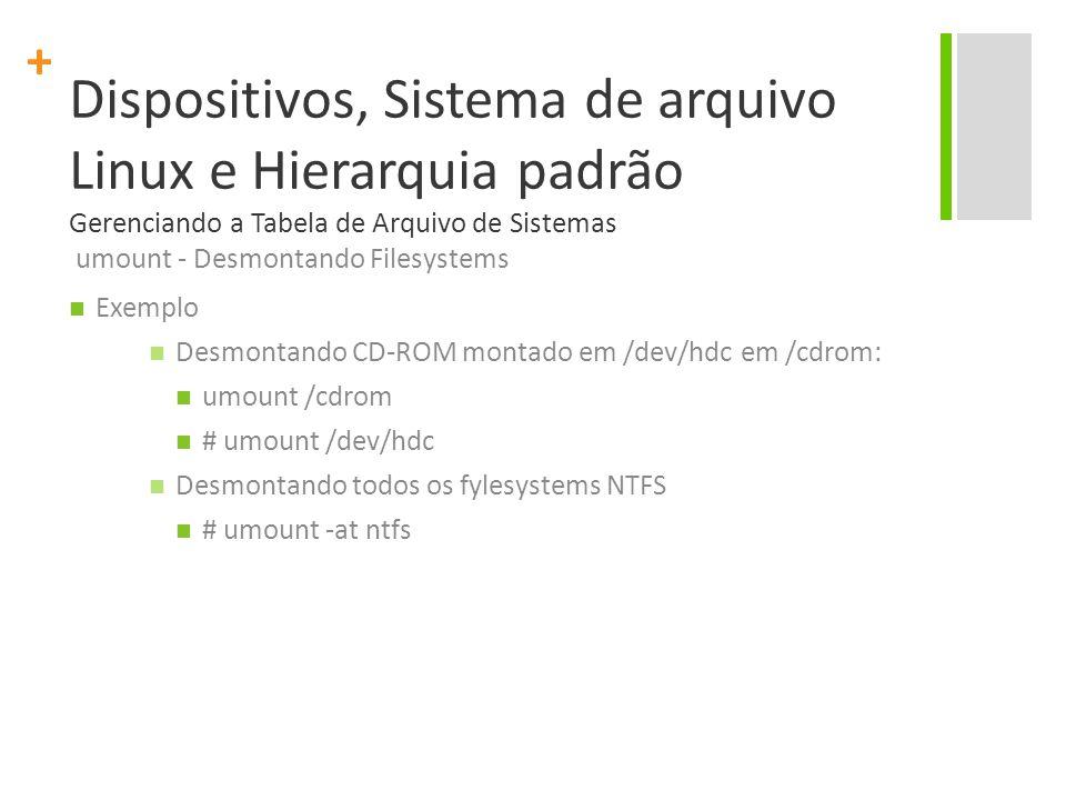 + Dispositivos, Sistema de arquivo Linux e Hierarquia padrão Gerenciando a Tabela de Arquivo de Sistemas umount - Desmontando Filesystems Exemplo Desmontando CD-ROM montado em /dev/hdc em /cdrom: umount /cdrom # umount /dev/hdc Desmontando todos os fylesystems NTFS # umount -at ntfs