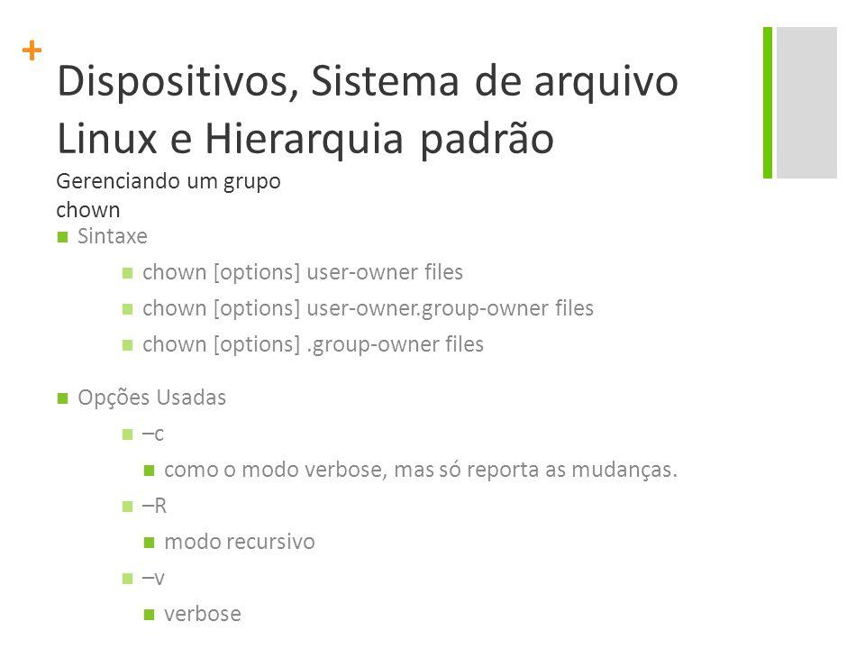 + Dispositivos, Sistema de arquivo Linux e Hierarquia padrão Gerenciando um grupo chown Sintaxe chown [options] user-owner files chown [options] user-owner.group-owner files chown [options].group-owner files Opções Usadas –c como o modo verbose, mas só reporta as mudanças.