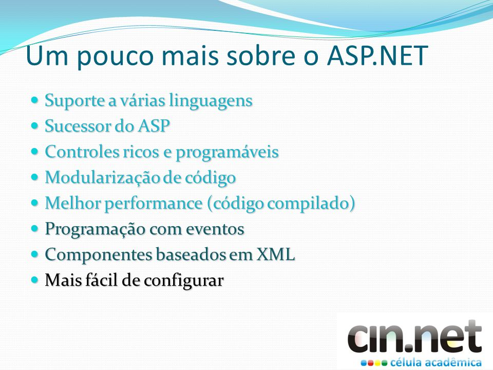 Um pouco mais sobre o ASP.NET Suporte a várias linguagens Suporte a várias linguagens Sucessor do ASP Sucessor do ASP Controles ricos e programáveis Controles ricos e programáveis Modularização de código Modularização de código Melhor performance (código compilado) Melhor performance (código compilado) Programação com eventos Programação com eventos Componentes baseados em XML Componentes baseados em XML Mais fácil de configurar Mais fácil de configurar