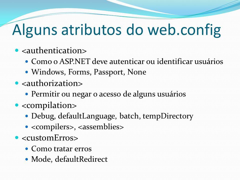 Alguns atributos do web.config Como o ASP.NET deve autenticar ou identificar usuários Windows, Forms, Passport, None Permitir ou negar o acesso de alguns usuários Debug, defaultLanguage, batch, tempDirectory, Como tratar erros Mode, defaultRedirect