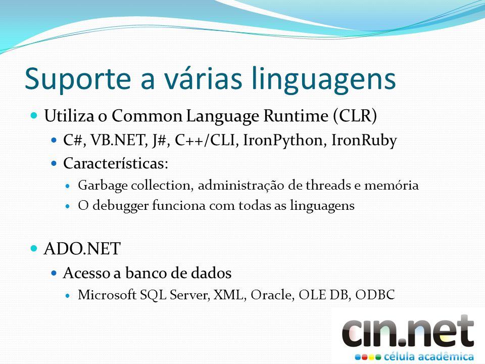 Suporte a várias linguagens Utiliza o Common Language Runtime (CLR) C#, VB.NET, J#, C++/CLI, IronPython, IronRuby Características: Garbage collection, administração de threads e memória O debugger funciona com todas as linguagens ADO.NET Acesso a banco de dados Microsoft SQL Server, XML, Oracle, OLE DB, ODBC