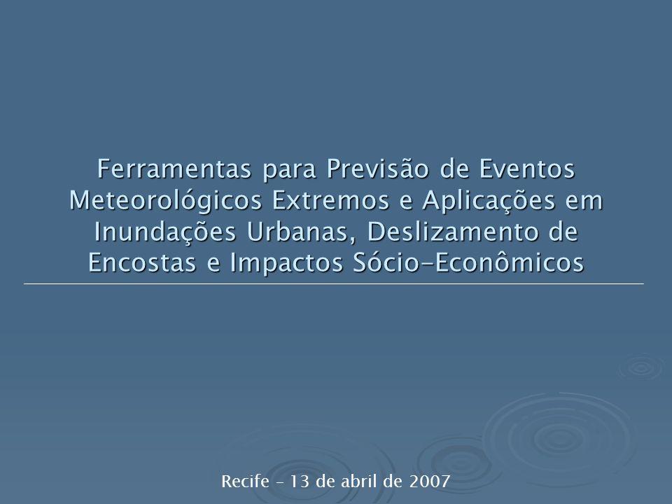 Ferramentas para Previsão de Eventos Meteorológicos Extremos e Aplicações em Inundações Urbanas, Deslizamento de Encostas e Impactos Sócio-Econômicos Recife – 13 de abril de 2007