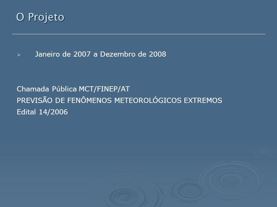   Janeiro de 2007 a Dezembro de 2008 Chamada Pública MCT/FINEP/AT PREVISÃO DE FENÔMENOS METEOROLÓGICOS EXTREMOS Edital 14/2006 O Projeto