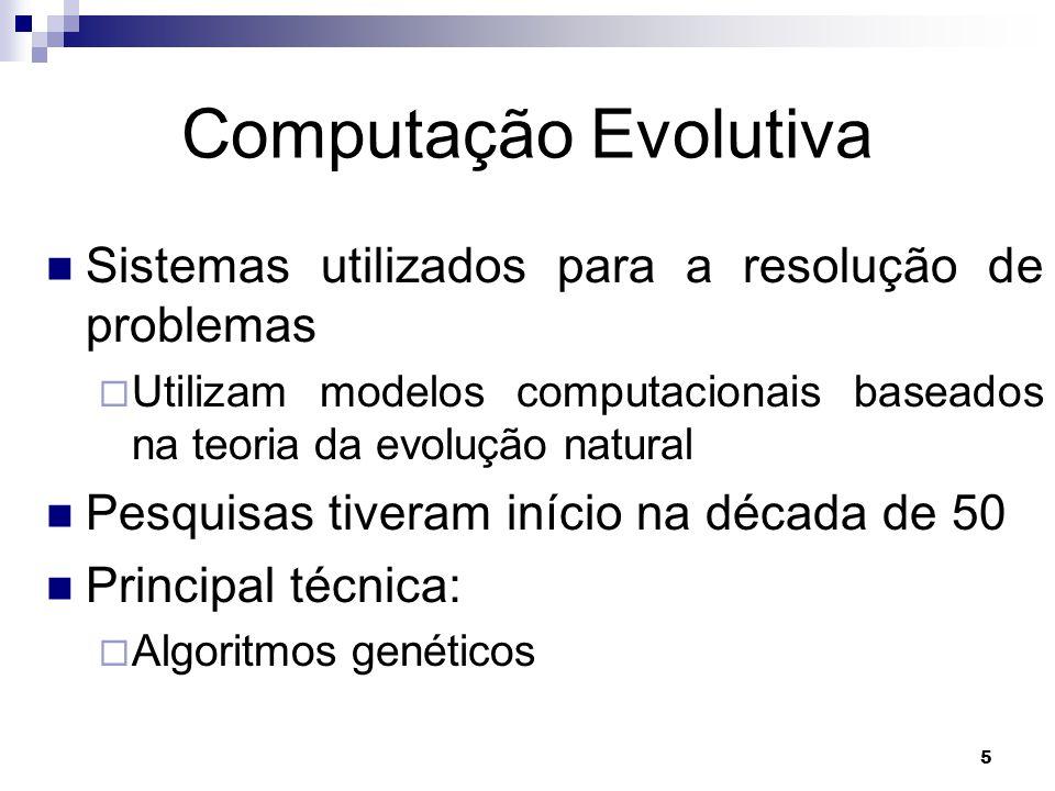 5 Computação Evolutiva Sistemas utilizados para a resolução de problemas  Utilizam modelos computacionais baseados na teoria da evolução natural Pesquisas tiveram início na década de 50 Principal técnica:  Algoritmos genéticos