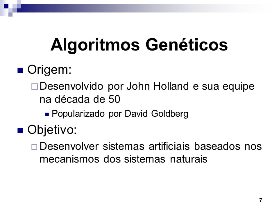 7 Algoritmos Genéticos Origem:  Desenvolvido por John Holland e sua equipe na década de 50 Popularizado por David Goldberg Objetivo:  Desenvolver sistemas artificiais baseados nos mecanismos dos sistemas naturais