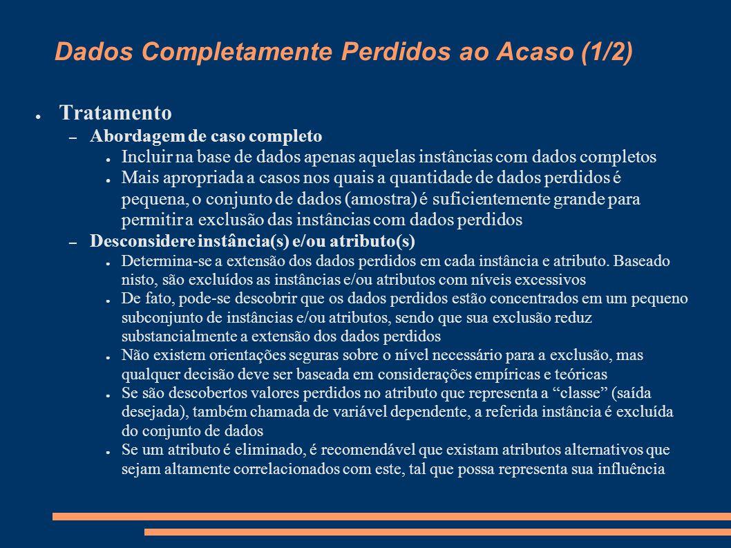 Dados Completamente Perdidos ao Acaso (1/2) ● Tratamento – Abordagem de caso completo ● Incluir na base de dados apenas aquelas instâncias com dados c
