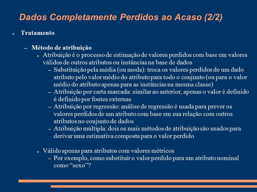 Dados Completamente Perdidos ao Acaso (2/2) ● Tratamento – Método de atribuição ● Atribuição é o processo de estimação de valores perdidos com base em