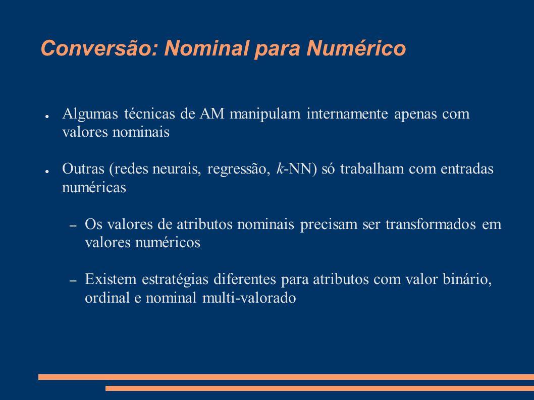 Conversão: Nominal para Numérico ● Algumas técnicas de AM manipulam internamente apenas com valores nominais ● Outras (redes neurais, regressão, k-NN)