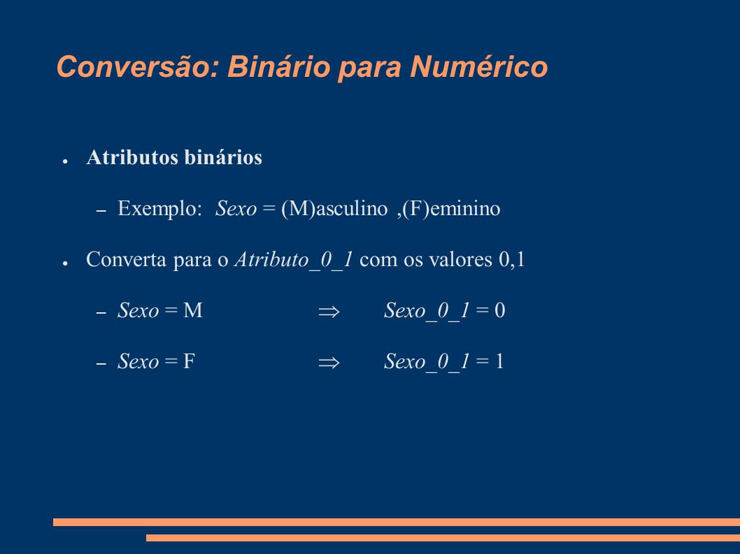Conversão: Binário para Numérico ● Atributos binários – Exemplo: Sexo = (M)asculino,(F)eminino ● Converta para o Atributo_0_1 com os valores 0,1 – Sexo = M  Sexo_0_1 = 0 – Sexo = F  Sexo_0_1 = 1