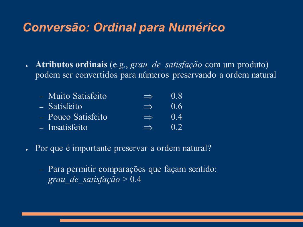 Conversão: Ordinal para Numérico ● Atributos ordinais (e.g., grau_de_satisfação com um produto) podem ser convertidos para números preservando a ordem natural – Muito Satisfeito  0.8 – Satisfeito  0.6 – Pouco Satisfeito  0.4 – Insatisfeito  0.2 ● Por que é importante preservar a ordem natural.