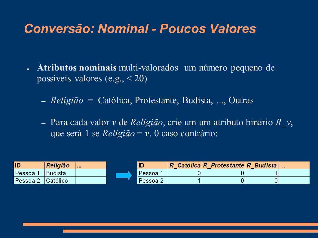 Conversão: Nominal - Poucos Valores ● Atributos nominais multi-valorados um número pequeno de possíveis valores (e.g., < 20) – Religião = Católica, Protestante, Budista,..., Outras – Para cada valor v de Religião, crie um um atributo binário R_v, que será 1 se Religião = v, 0 caso contrário: