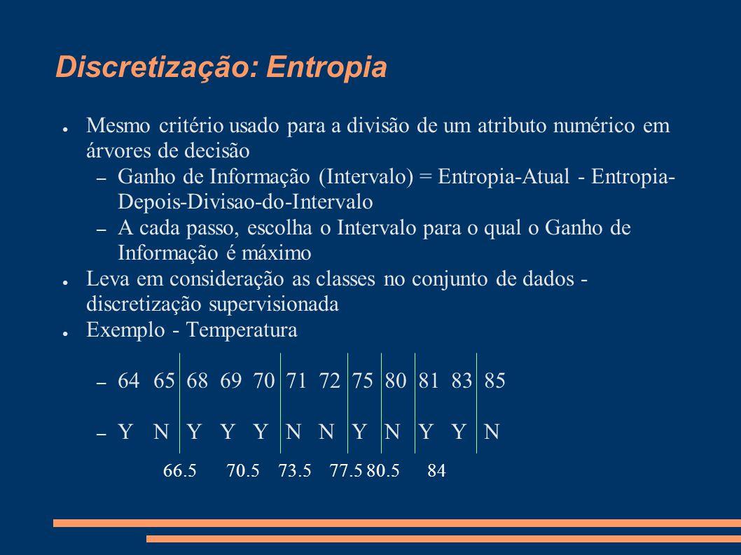 Discretização: Entropia ● Mesmo critério usado para a divisão de um atributo numérico em árvores de decisão – Ganho de Informação (Intervalo) = Entrop