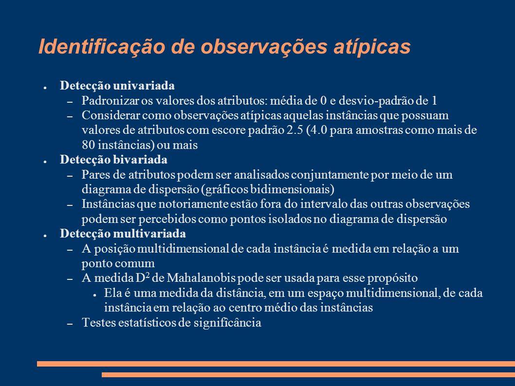 Identificação de observações atípicas ● Detecção univariada – Padronizar os valores dos atributos: média de 0 e desvio-padrão de 1 – Considerar como o