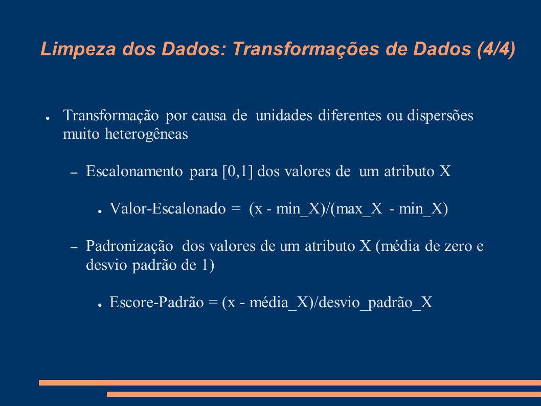 Limpeza dos Dados: Transformações de Dados (4/4) ● Transformação por causa de unidades diferentes ou dispersões muito heterogêneas – Escalonamento para [0,1] dos valores de um atributo X ● Valor-Escalonado = (x - min_X)/(max_X - min_X) – Padronização dos valores de um atributo X (média de zero e desvio padrão de 1) ● Escore-Padrão = (x - média_X)/desvio_padrão_X