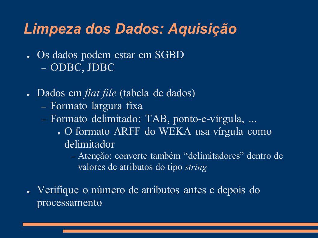 Limpeza dos Dados: Aquisição ● Os dados podem estar em SGBD – ODBC, JDBC ● Dados em flat file (tabela de dados) – Formato largura fixa – Formato delimitado: TAB, ponto-e-vírgula,...