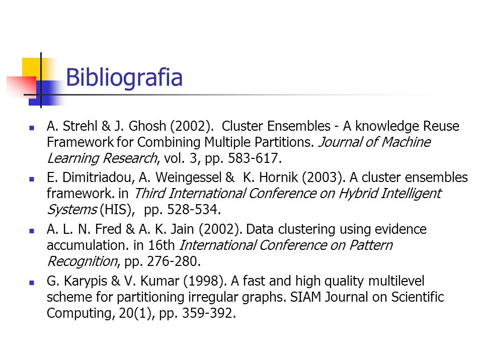 Bibliografia A. Strehl & J. Ghosh (2002). Cluster Ensembles - A knowledge Reuse Framework for Combining Multiple Partitions. Journal of Machine Learni