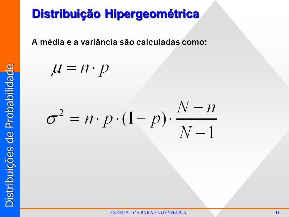 Distribuições de Probabilidade 16 ESTATÍSTICA PARA ENGENHARIA Distribuição Hipergeométrica A média e a variância são calculadas como: