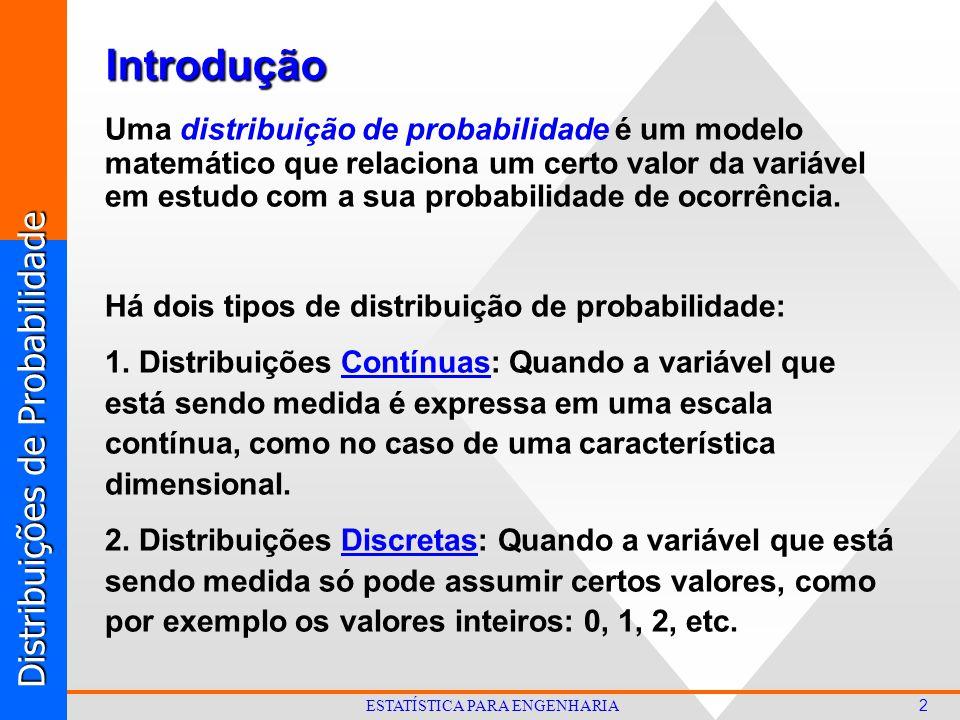 Distribuições de Probabilidade 2 ESTATÍSTICA PARA ENGENHARIA Uma distribuição de probabilidade é um modelo matemático que relaciona um certo valor da variável em estudo com a sua probabilidade de ocorrência.