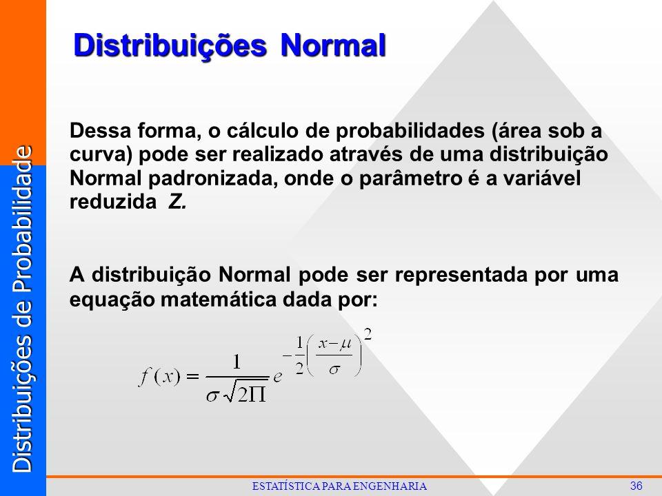 Distribuições de Probabilidade 36 ESTATÍSTICA PARA ENGENHARIA Distribuições Normal Dessa forma, o cálculo de probabilidades (área sob a curva) pode ser realizado através de uma distribuição Normal padronizada, onde o parâmetro é a variável reduzida Z.
