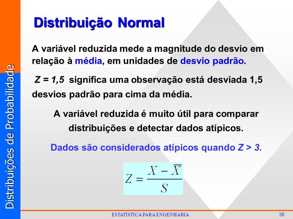 Distribuições de Probabilidade 38 ESTATÍSTICA PARA ENGENHARIA Distribuição Normal A variável reduzida mede a magnitude do desvio em relação à média, em unidades de desvio padrão.