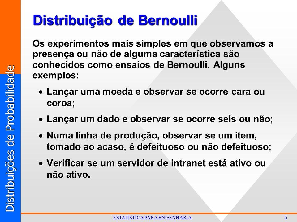 Distribuições de Probabilidade 5 ESTATÍSTICA PARA ENGENHARIA Distribuição de Bernoulli Os experimentos mais simples em que observamos a presença ou não de alguma característica são conhecidos como ensaios de Bernoulli.