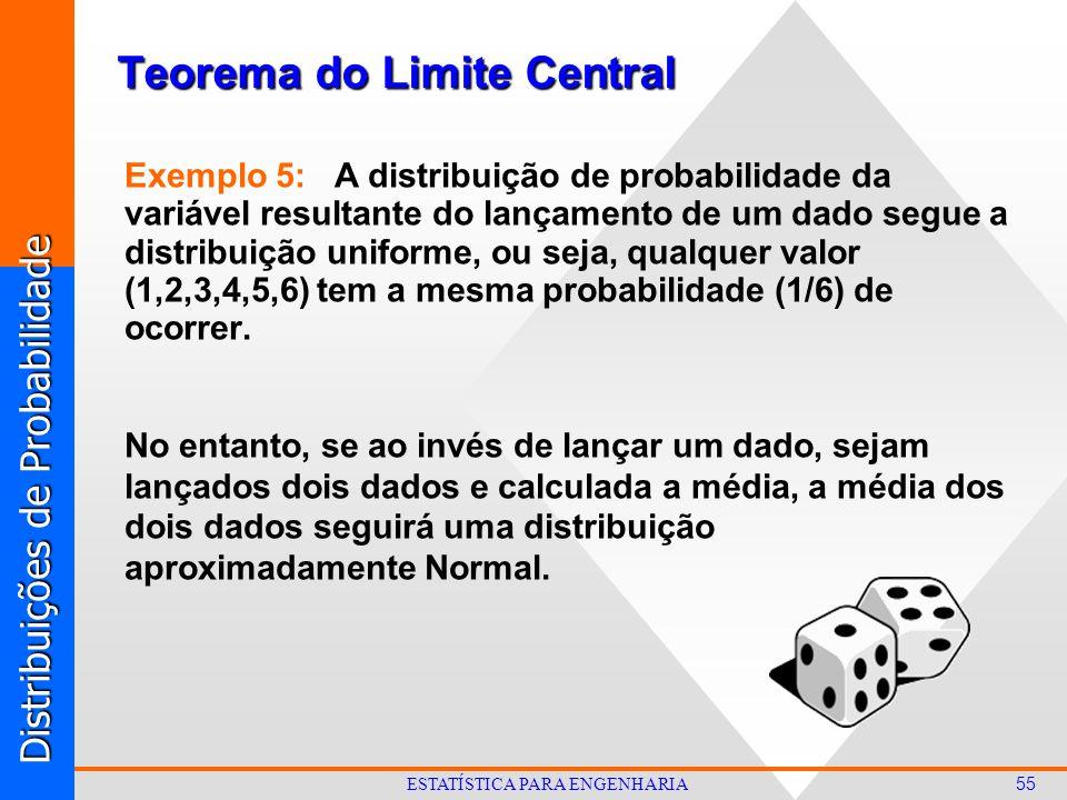 Distribuições de Probabilidade 55 ESTATÍSTICA PARA ENGENHARIA Exemplo 5: A distribuição de probabilidade da variável resultante do lançamento de um dado segue a distribuição uniforme, ou seja, qualquer valor (1,2,3,4,5,6) tem a mesma probabilidade (1/6) de ocorrer.