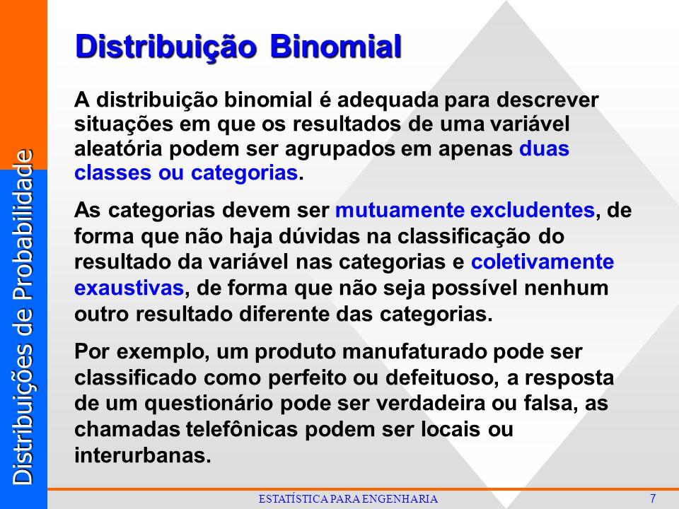 Distribuições de Probabilidade 7 ESTATÍSTICA PARA ENGENHARIA Distribuição Binomial A distribuição binomial é adequada para descrever situações em que os resultados de uma variável aleatória podem ser agrupados em apenas duas classes ou categorias.