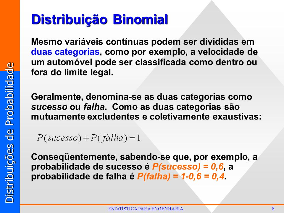 Distribuições de Probabilidade 8 ESTATÍSTICA PARA ENGENHARIA Distribuição Binomial Mesmo variáveis contínuas podem ser divididas em duas categorias, como por exemplo, a velocidade de um automóvel pode ser classificada como dentro ou fora do limite legal.