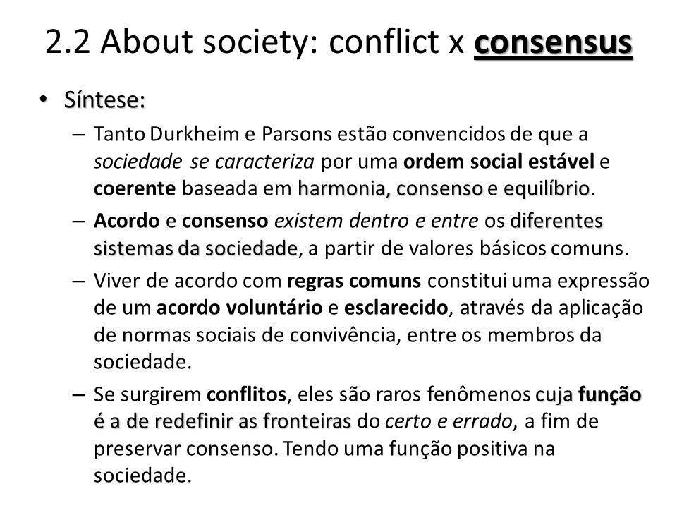 consensus 2.2 About society: conflict x consensus Síntese: Síntese: harmonia, consensoequilíbrio – Tanto Durkheim e Parsons estão convencidos de que a sociedade se caracteriza por uma ordem social estável e coerente baseada em harmonia, consenso e equilíbrio.