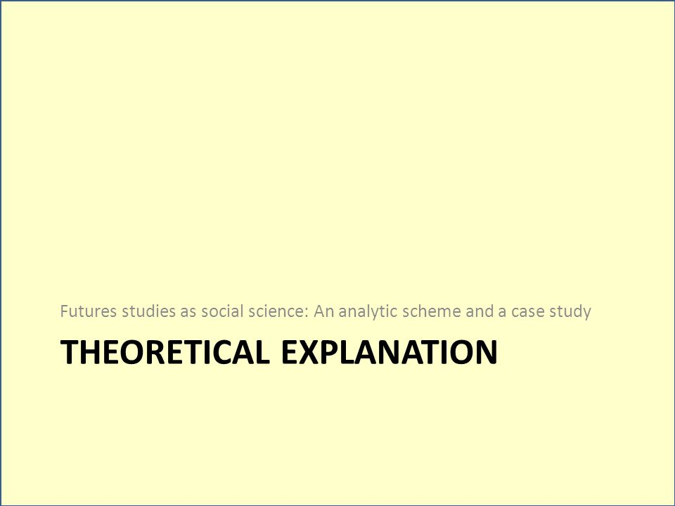 THEORETICAL EXPLANATION Futures studies as social science: An analytic scheme and a case study