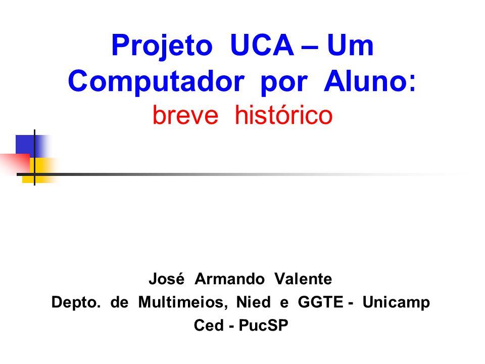 Projeto UCA – Um Computador por Aluno : breve histórico José Armando Valente Depto. de Multimeios, Nied e GGTE - Unicamp Ced - PucSP