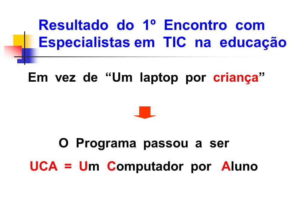 """Resultado do 1º Encontro com Especialistas em TIC na educação O Programa passou a ser UCA = Um Computador por Aluno Em vez de """"Um laptop por criança"""""""