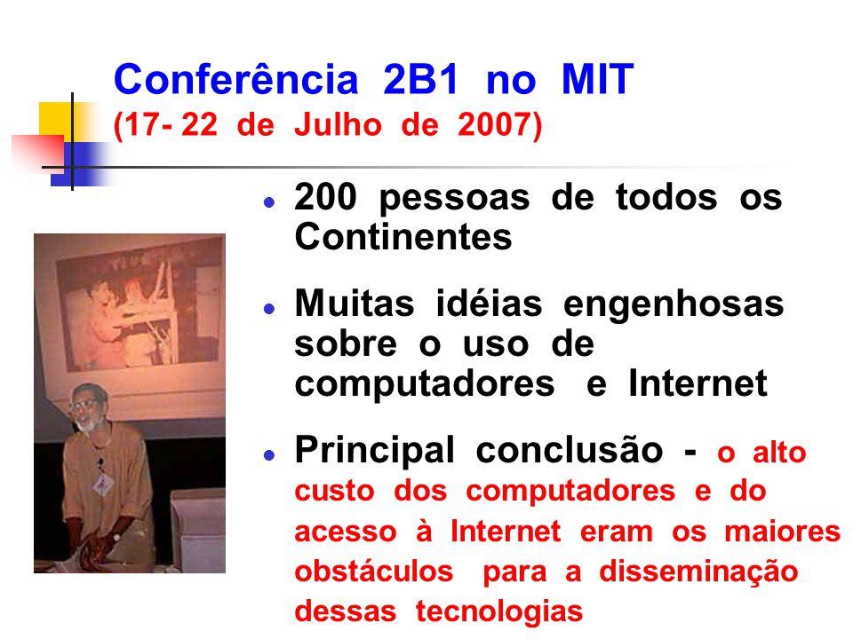 Conferência 2B1 no MIT (17- 22 de Julho de 2007) l 200 pessoas de todos os Continentes l Muitas idéias engenhosas sobre o uso de computadores e Intern