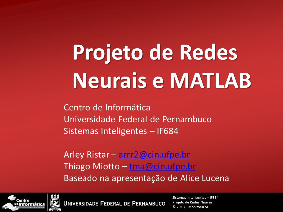 Projeto de Redes Neurais e MATLAB Centro de Informática Universidade Federal de Pernambuco Sistemas Inteligentes – IF684 Arley Ristar – arrr2@cin.ufpe.brarrr2@cin.ufpe.br Thiago Miotto – tma@cin.ufpe.brtma@cin.ufpe.br Baseado na apresentação de Alice Lucena Sistemas Inteligentes – IF864 Projeto de Redes Neurais © 2013 – Monitoria SI