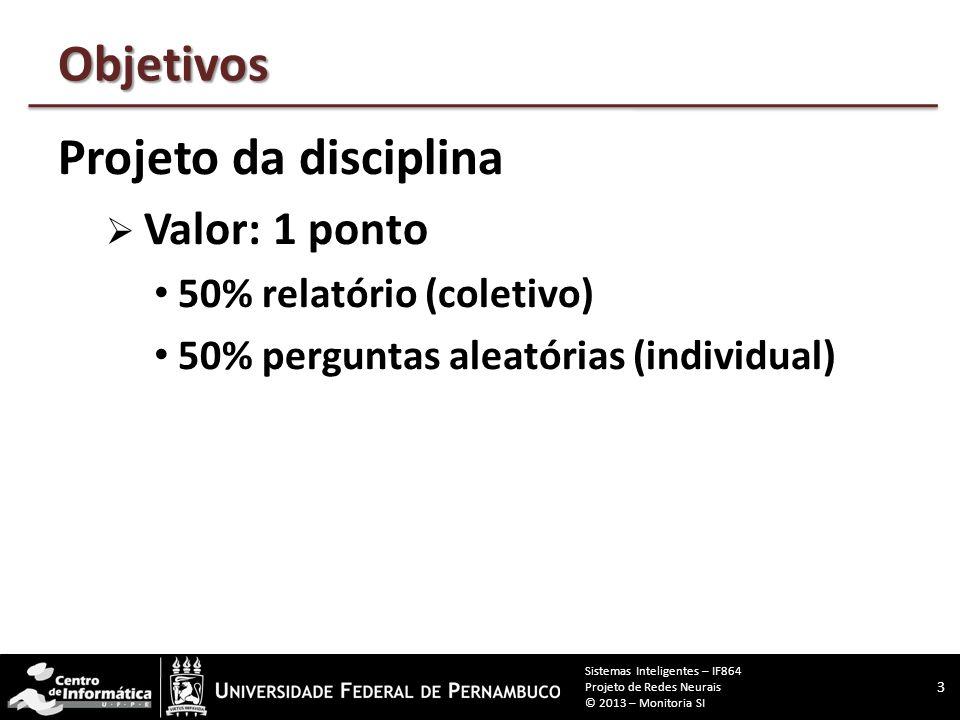 Objetivos Projeto da disciplina  Valor: 1 ponto 50% relatório (coletivo) 50% perguntas aleatórias (individual) 3 Sistemas Inteligentes – IF864 Projeto de Redes Neurais © 2013 – Monitoria SI