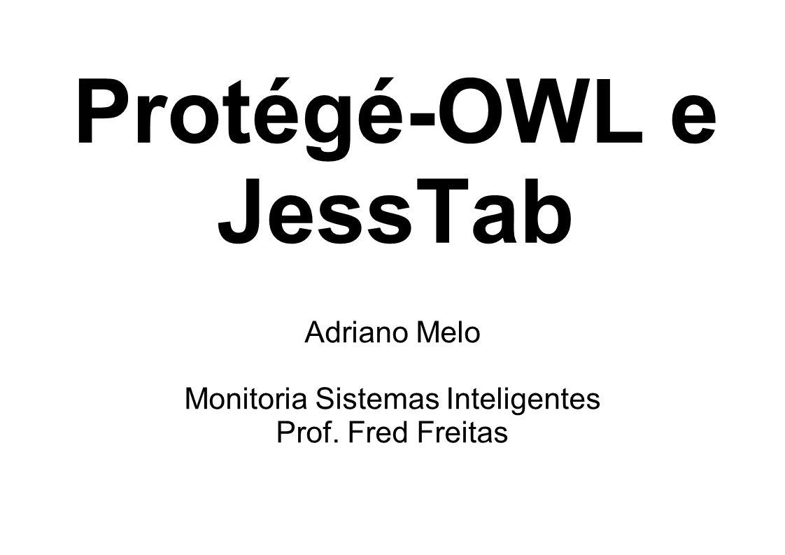 Protégé-OWL e JessTab Adriano Melo Monitoria Sistemas Inteligentes Prof. Fred Freitas