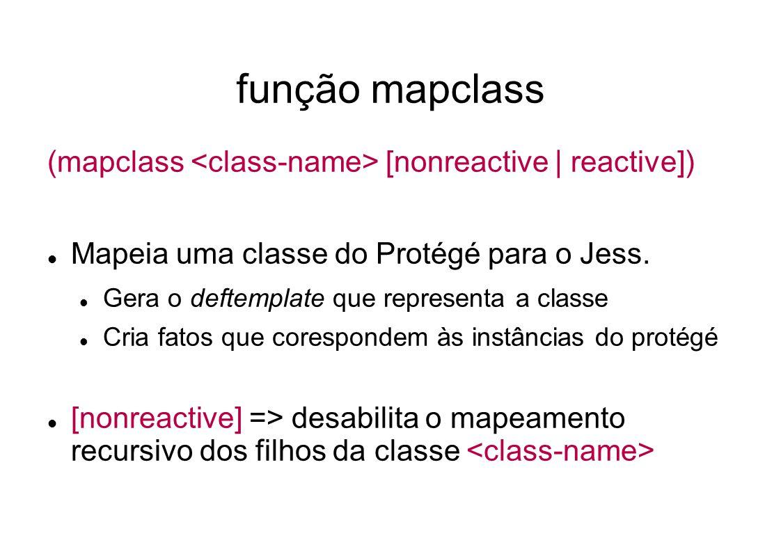 função mapclass (mapclass [nonreactive | reactive]) Mapeia uma classe do Protégé para o Jess.