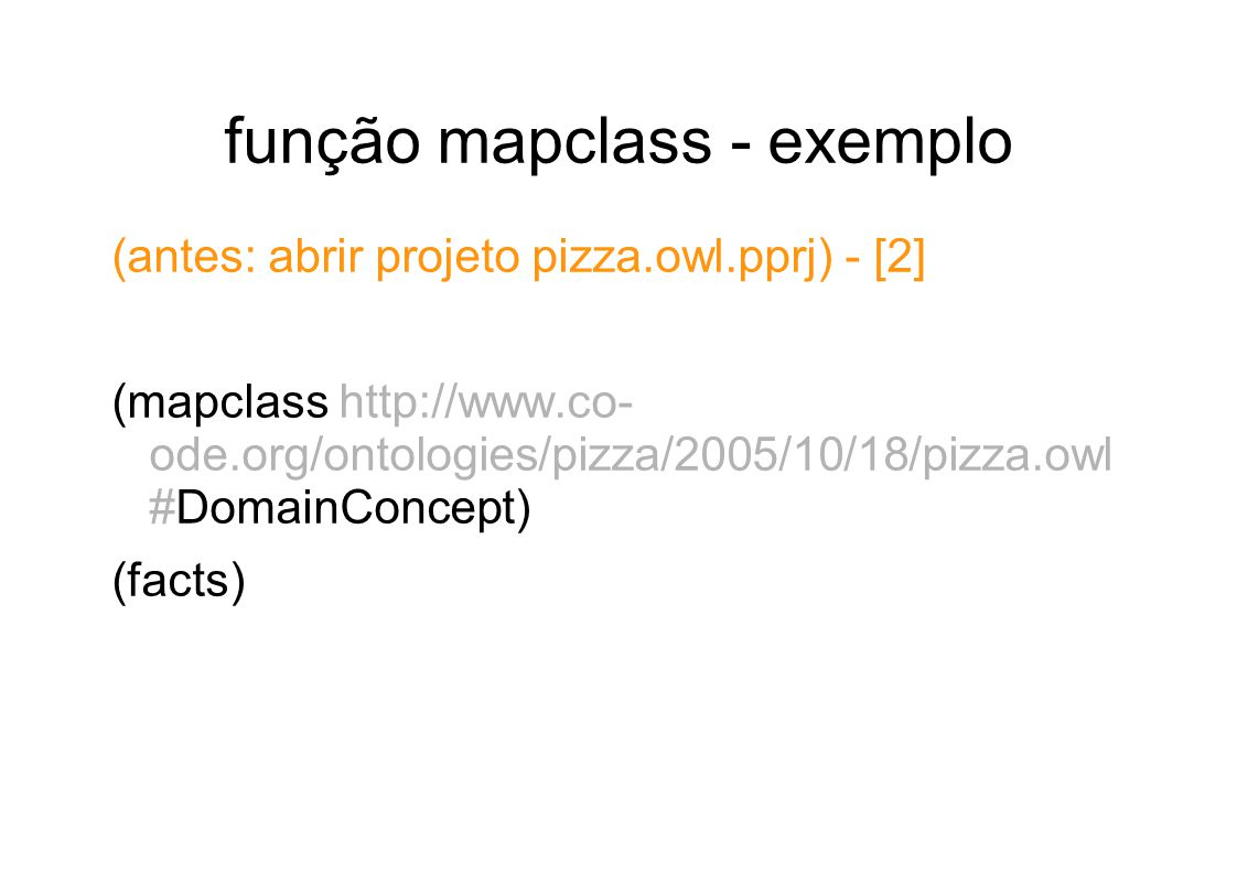 função mapclass - exemplo (antes: abrir projeto pizza.owl.pprj) - [2] (mapclass http://www.co- ode.org/ontologies/pizza/2005/10/18/pizza.owl #DomainConcept) (facts)