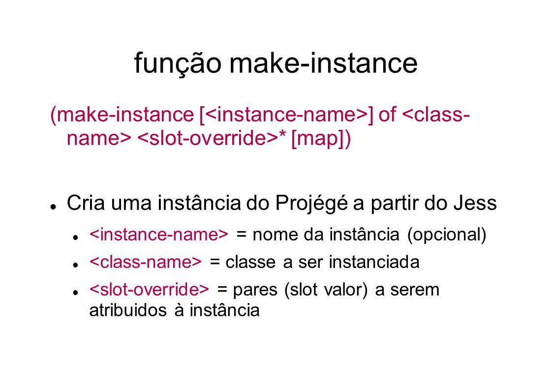 função make-instance (make-instance [ ] of * [map]) Cria uma instância do Projégé a partir do Jess = nome da instância (opcional) = classe a ser instanciada = pares (slot valor) a serem atribuidos à instância