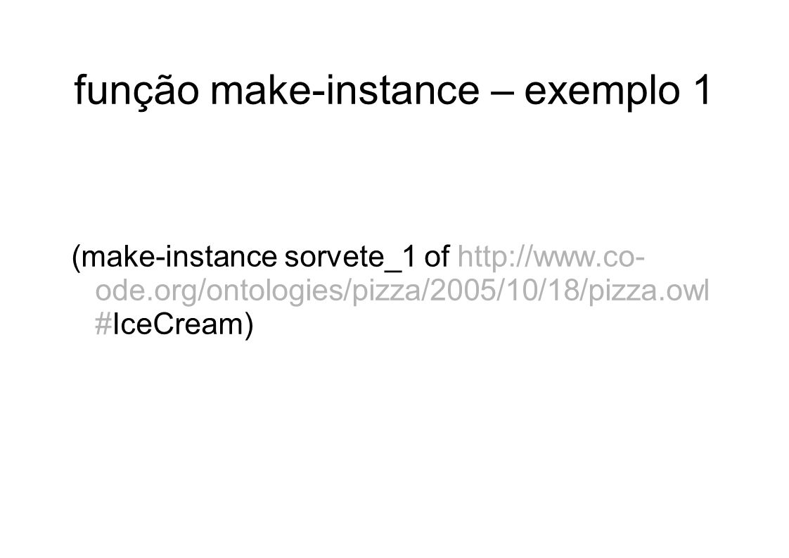 função make-instance – exemplo 1 (make-instance sorvete_1 of http://www.co- ode.org/ontologies/pizza/2005/10/18/pizza.owl #IceCream)