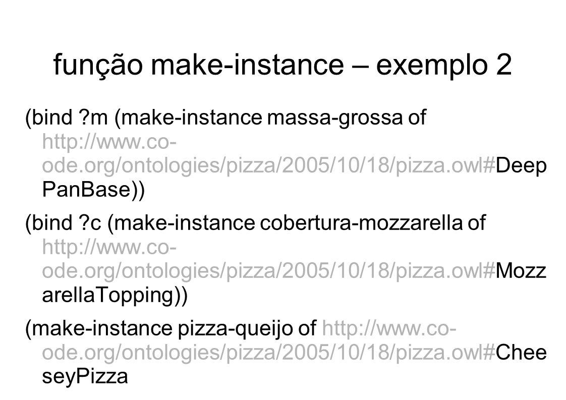 função make-instance – exemplo 2 (bind ?m (make-instance massa-grossa of http://www.co- ode.org/ontologies/pizza/2005/10/18/pizza.owl#Deep PanBase)) (bind ?c (make-instance cobertura-mozzarella of http://www.co- ode.org/ontologies/pizza/2005/10/18/pizza.owl#Mozz arellaTopping)) (make-instance pizza-queijo of http://www.co- ode.org/ontologies/pizza/2005/10/18/pizza.owl#Chee seyPizza (http://www.co- ode.org/ontologies/pizza/2005/10/18/pizza.owl#hasBase ?m) (http://www.co- ode.org/ontologies/pizza/2005/10/18/pizza.owl#hasToppi ng ?c) )
