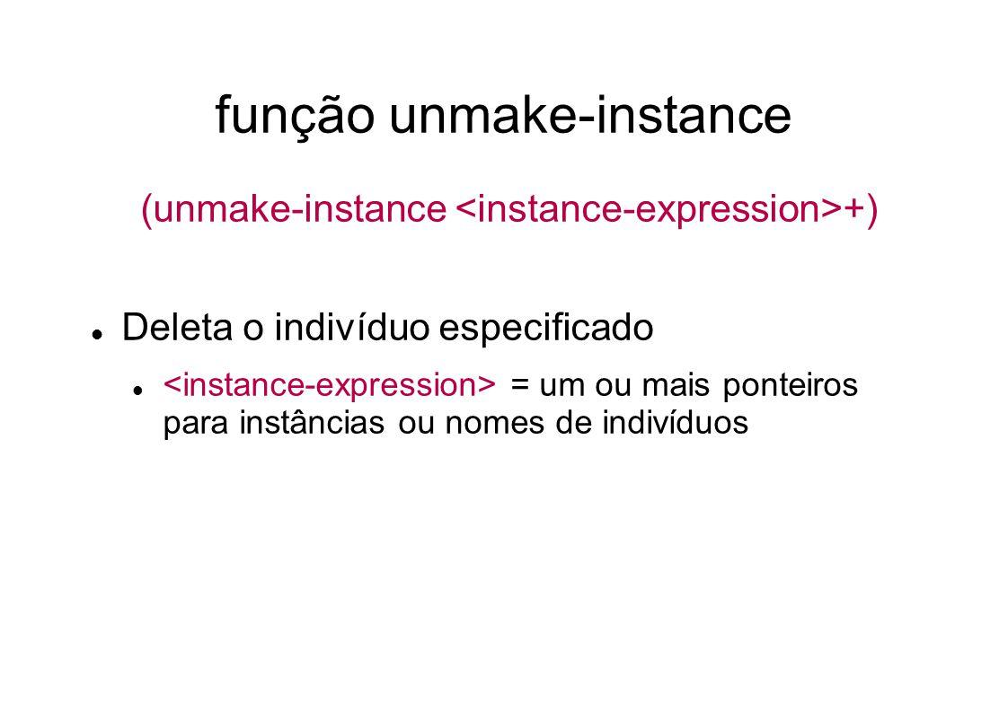 função unmake-instance (unmake-instance +) Deleta o indivíduo especificado = um ou mais ponteiros para instâncias ou nomes de indivíduos
