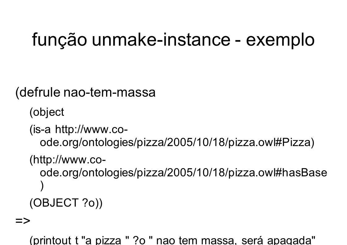 função unmake-instance - exemplo (defrule nao-tem-massa (object (is-a http://www.co- ode.org/ontologies/pizza/2005/10/18/pizza.owl#Pizza) (http://www.