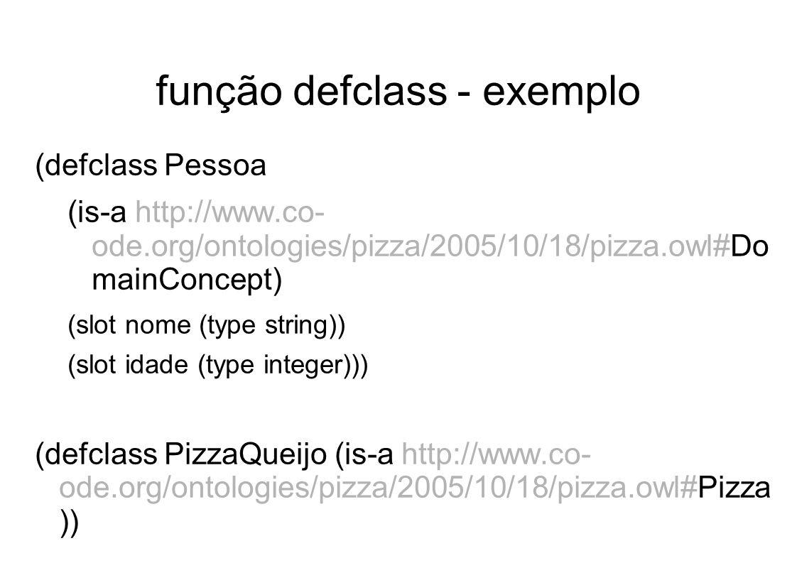 função defclass - exemplo (defclass Pessoa (is-a http://www.co- ode.org/ontologies/pizza/2005/10/18/pizza.owl#Do mainConcept) (slot nome (type string)) (slot idade (type integer))) (defclass PizzaQueijo (is-a http://www.co- ode.org/ontologies/pizza/2005/10/18/pizza.owl#Pizza ))