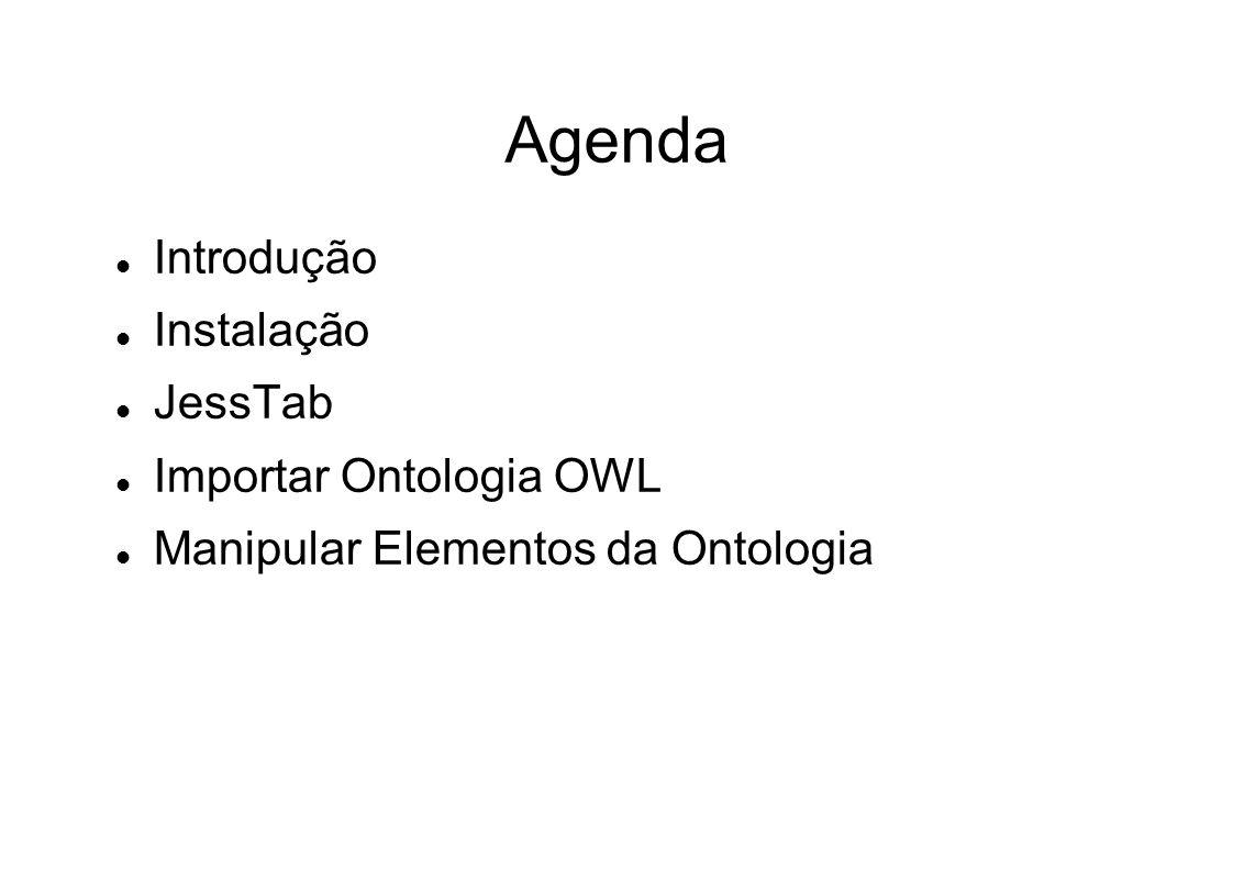 Agenda Introdução Instalação JessTab Importar Ontologia OWL Manipular Elementos da Ontologia