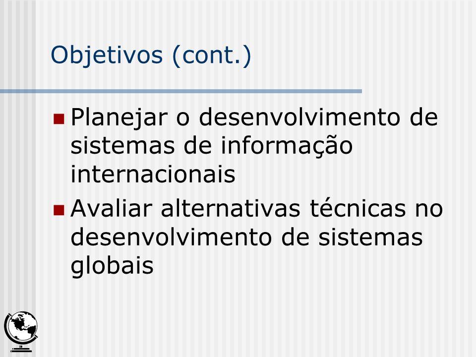 Objetivos (cont.) Planejar o desenvolvimento de sistemas de informação internacionais Avaliar alternativas técnicas no desenvolvimento de sistemas glo