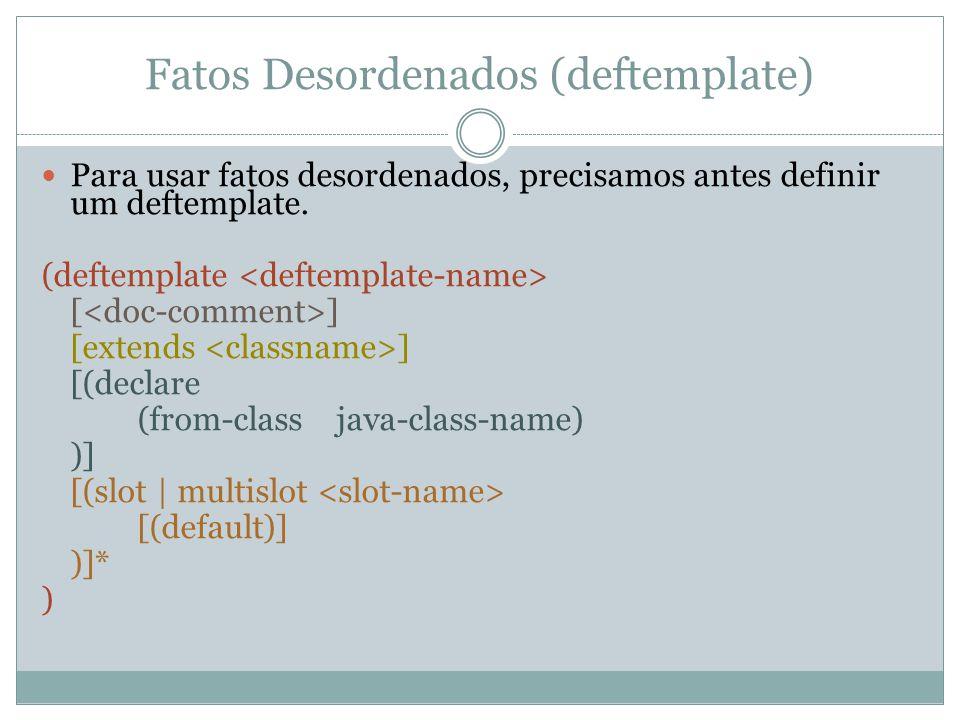 Fatos Desordenados (deftemplate) Para usar fatos desordenados, precisamos antes definir um deftemplate. (deftemplate [ ] [extends ] [(declare (from-cl