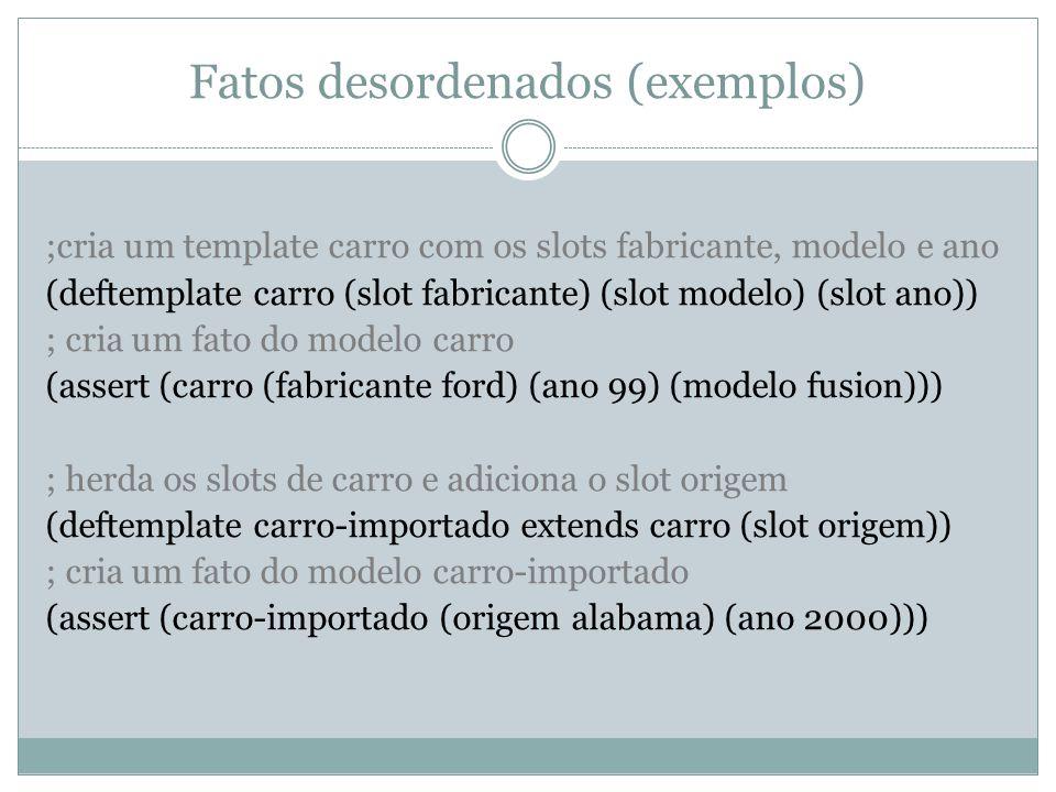 Fatos desordenados (exemplos) ;cria um template carro com os slots fabricante, modelo e ano (deftemplate carro (slot fabricante) (slot modelo) (slot a